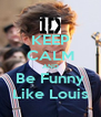 KEEP CALM AND Be Funny Like Louis - Personalised Poster A4 size