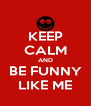 KEEP CALM AND BE FUNNY LIKE ME - Personalised Poster A4 size