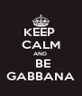 KEEP  CALM AND   BE GABBANA - Personalised Poster A4 size