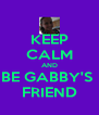 KEEP CALM AND BE GABBY'S  FRIEND - Personalised Poster A4 size