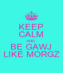 KEEP CALM AND BE GAWJ LIKE MORGZ - Personalised Poster A4 size