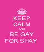 KEEP CALM AND BE GAY FOR SHAY  - Personalised Poster A4 size