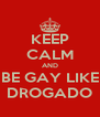 KEEP CALM AND BE GAY LIKE DROGADO - Personalised Poster A4 size