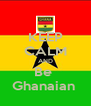 KEEP CALM AND Be  Ghanaian  - Personalised Poster A4 size