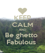 KEEP CALM AND Be ghetto  Fabulous  - Personalised Poster A4 size