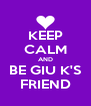 KEEP CALM AND BE GIU K'S FRIEND - Personalised Poster A4 size