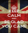 KEEP CALM AND BE GLAD YOU CAME - Personalised Poster A4 size