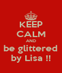 KEEP CALM AND be glittered by Lisa !! - Personalised Poster A4 size