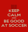 KEEP CALM AND BE GOOD AT SOCCER - Personalised Poster A4 size