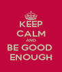 KEEP CALM AND BE GOOD  ENOUGH - Personalised Poster A4 size