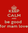 KEEP CALM AND be good  for mam love - Personalised Poster A4 size