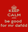 KEEP CALM AND be good  for mr dafdd - Personalised Poster A4 size