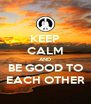 KEEP CALM AND BE GOOD TO EACH OTHER - Personalised Poster A4 size