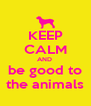 KEEP CALM AND  be good to the animals - Personalised Poster A4 size