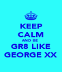KEEP CALM AND BE  GR8 LIKE GEORGE XX - Personalised Poster A4 size