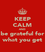 KEEP CALM AND be grateful for what you get - Personalised Poster A4 size
