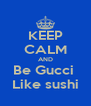 KEEP CALM AND Be Gucci  Like sushi - Personalised Poster A4 size
