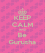 KEEP CALM AND Be Gurusha - Personalised Poster A4 size