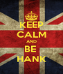 KEEP CALM AND BE  HANK - Personalised Poster A4 size