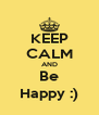 KEEP CALM AND Be Happy :) - Personalised Poster A4 size