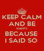 KEEP CALM AND BE HAPPY BECAUSE  I SAID SO  - Personalised Poster A4 size