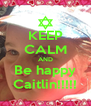 KEEP CALM AND Be happy Caitlin!!!!! - Personalised Poster A4 size