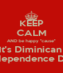 KEEP CALM AND be happy ''cause'' It's Diminican  Independence Day - Personalised Poster A4 size