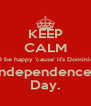 KEEP CALM AND be happy 'cause' it's Dominican  Independence  Day. - Personalised Poster A4 size