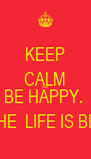 KEEP CALM AND BE HAPPY.  CAUSE THE  LIFE IS BEAUTIFUL - Personalised Poster A4 size