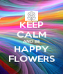 KEEP CALM AND BE HAPPY FLOWERS - Personalised Poster A4 size