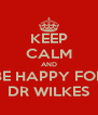 KEEP CALM AND BE HAPPY FOR DR WILKES - Personalised Poster A4 size