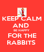KEEP CALM AND  BE HAPPY  FOR THE RABBITS  - Personalised Poster A4 size