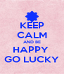 KEEP CALM AND BE HAPPY  GO LUCKY - Personalised Poster A4 size