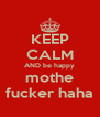 KEEP CALM AND be happy mothe fucker haha - Personalised Poster A4 size