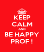 KEEP CALM AND BE HAPPY PROF ! - Personalised Poster A4 size
