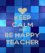 KEEP CALM AND BE HAPPY TEACHER - Personalised Poster A4 size