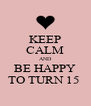 KEEP CALM AND BE HAPPY TO TURN 15  - Personalised Poster A4 size