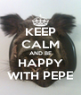 KEEP CALM AND BE HAPPY WITH PEPE - Personalised Poster A4 size