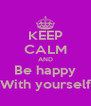 KEEP CALM AND Be happy With yourself - Personalised Poster A4 size