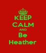 KEEP CALM AND Be Heather - Personalised Poster A4 size