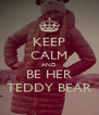 KEEP CALM AND BE HER TEDDY BEAR - Personalised Poster A4 size