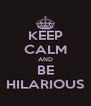 KEEP CALM AND BE HILARIOUS - Personalised Poster A4 size