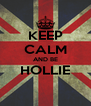 KEEP CALM AND BE HOLLIE  - Personalised Poster A4 size