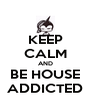 KEEP CALM AND BE HOUSE ADDICTED - Personalised Poster A4 size
