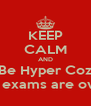 KEEP CALM AND Be Hyper Coz The exams are over!! - Personalised Poster A4 size