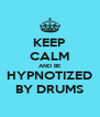 KEEP CALM AND BE HYPNOTIZED BY DRUMS - Personalised Poster A4 size