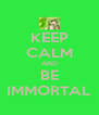 KEEP CALM AND BE IMMORTAL - Personalised Poster A4 size