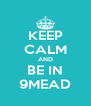 KEEP CALM AND BE IN 9MEAD - Personalised Poster A4 size