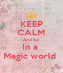KEEP CALM And be  In a  Magic world  - Personalised Poster A4 size