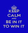 KEEP CALM AND BE IN IT TO WIN IT - Personalised Poster A4 size
